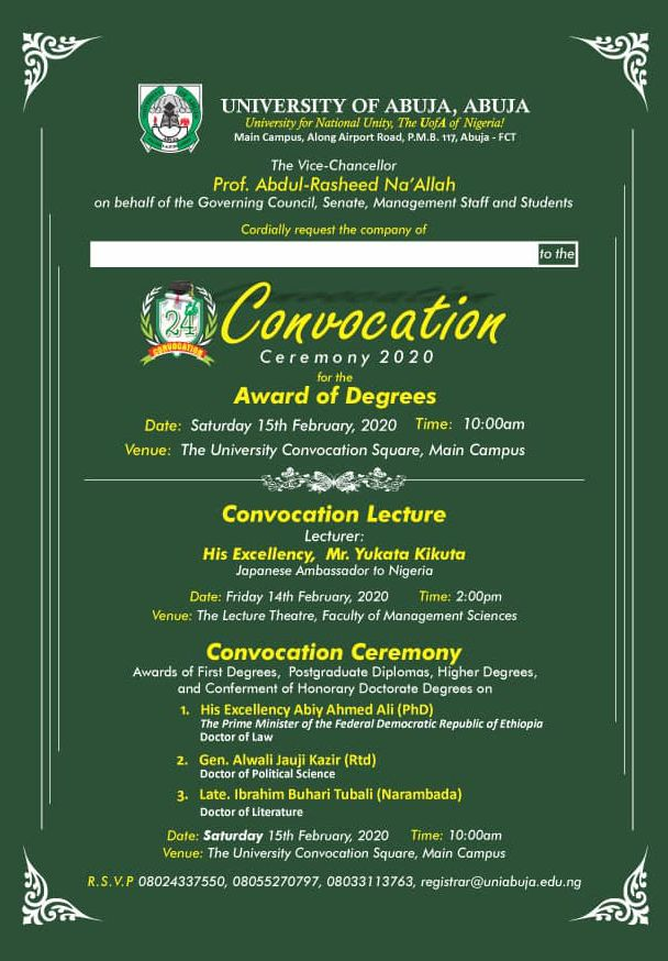 he Vice-Chancellor, Prof. Abdul-Rasheed Na'Allah on behalf of the Governing Council, Senate, Management Staff and Students.    Cordially, invites you, to the 24th Convocation Ceremony for the Award of Degrees.  Date: Saturday 15th February, 2020. Time: 10:00am Venue: The University of Abuja Convocation Square.  UNIABUJA Convocation Ceremony Programme of Events.